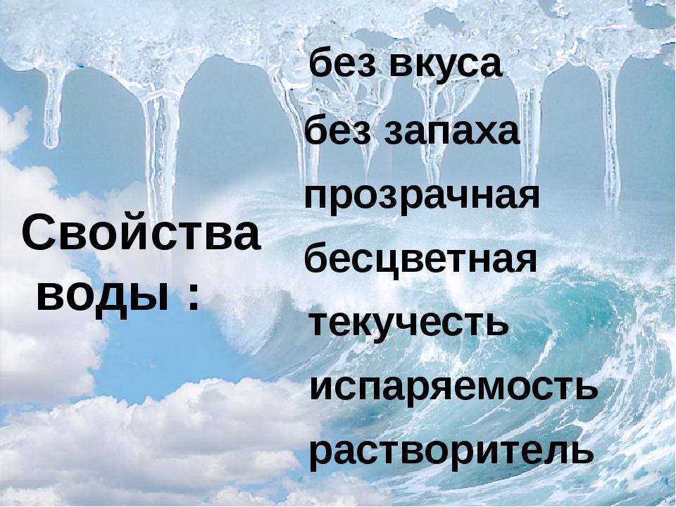 Свойства воды : без вкуса без запаха прозрачная бесцветная текучесть испаряем...