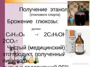 Получение этанола (этилового спирта) Брожение глюкозы: дрожжи С6Н12О6 → 2С2Н