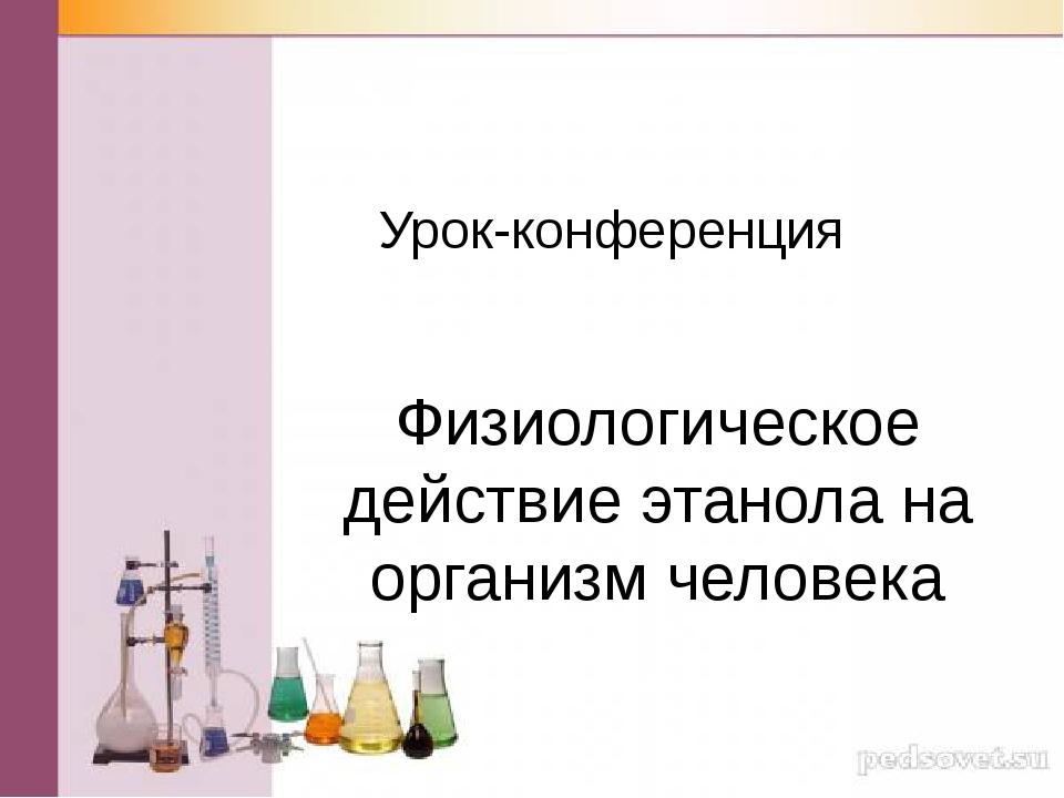 Урок-конференция Физиологическое действие этанола на организм человека