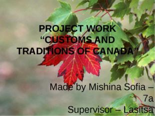 "PROJECT WORK ""CUSTOMS AND TRADITIONS OF CANADA"" Made by Mishina Sofia – 7a Su"