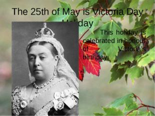 The 25th of May is Victoria Day Holiday This holiday is celebrated in honour