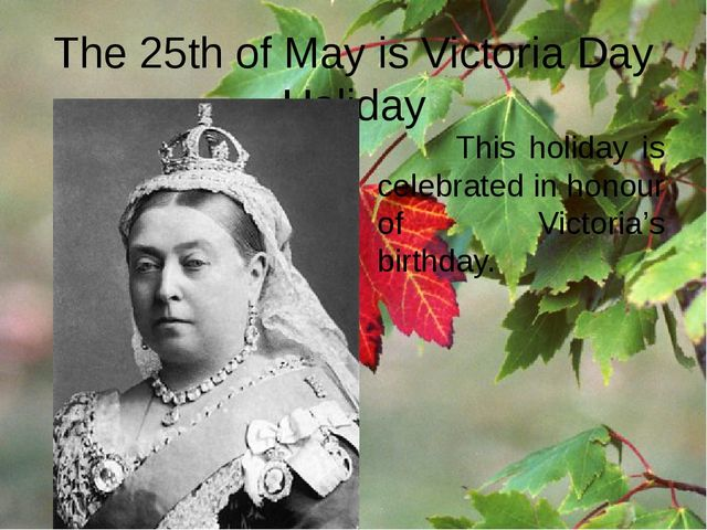 The 25th of May is Victoria Day Holiday This holiday is celebrated in honour...