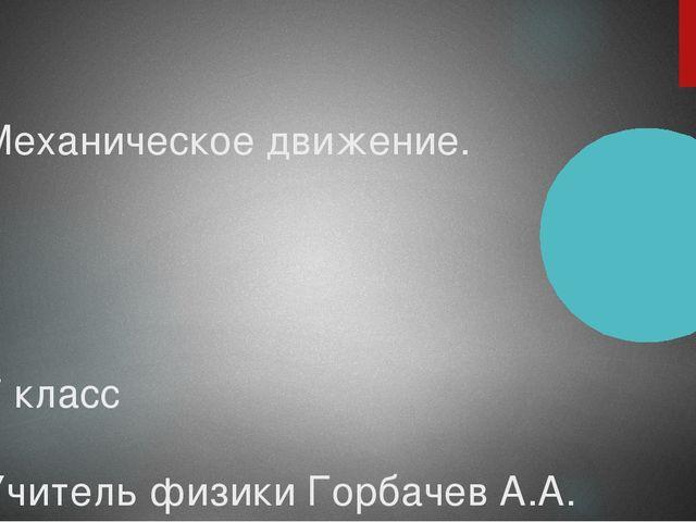 Механическое движение. 7 класс Учитель физики Горбачев А.А.