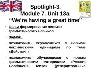"Spotlight-3. Module 7. Unit 13a. ""We're having a great time"" Цель: формирован"