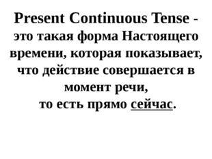 Present Continuous Tense - это такая форма Настоящего времени, которая показы