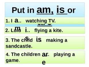 Put in am, is or are 4. The children … playing a game. 3. The child … making