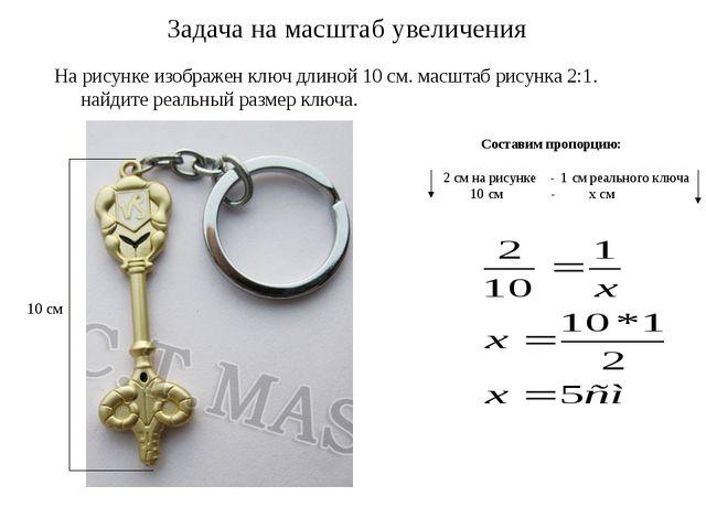 Задача на масштаб увеличения На рисунке изображен ключ длиной 10 см. масштаб...