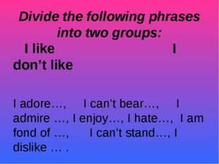 Divide the following phrases into two groups: I like I don't like I adore…, I