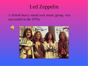 Led Zeppelin A British heavy metal rock music group, very successful in the 1