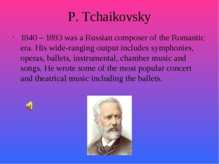 P. Tchaikovsky 1840 – 1893 was a Russian composer of the Romantic era. His wi