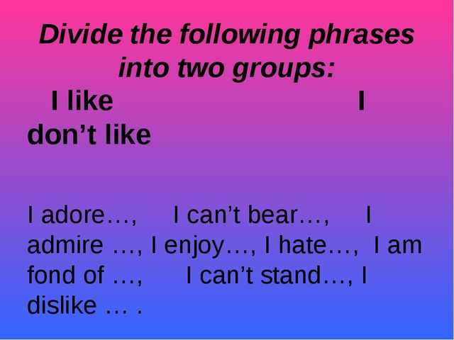 Divide the following phrases into two groups: I like I don't like I adore…, I...