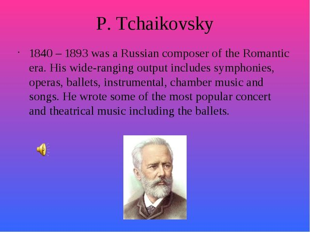 P. Tchaikovsky 1840 – 1893 was a Russian composer of the Romantic era. His wi...