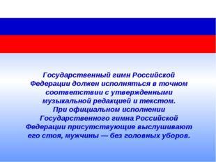 Государственный гимн Российской Федерации должен исполняться вточном соответ