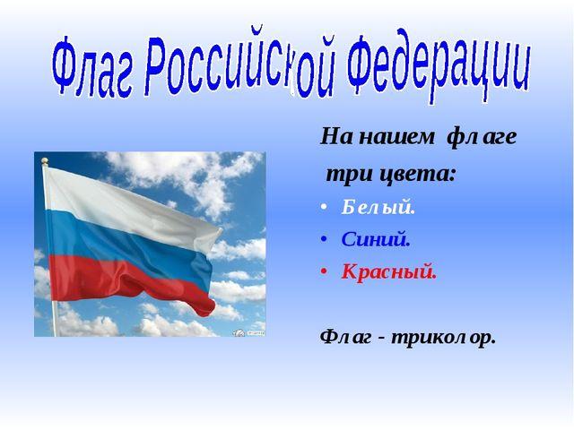 На нашем флаге три цвета: Белый. Синий. Красный. Флаг - триколор.