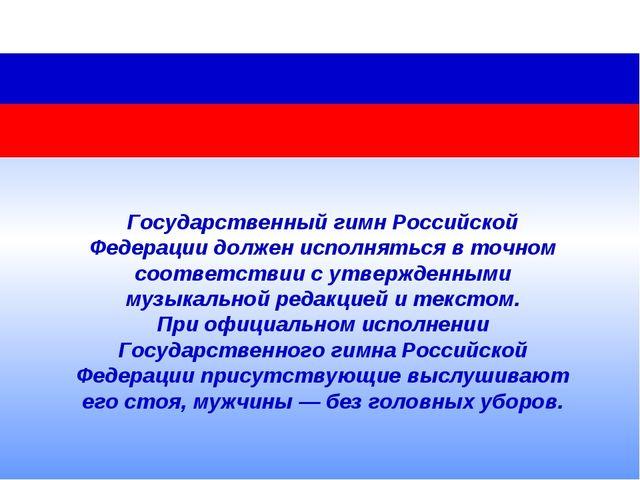 Государственный гимн Российской Федерации должен исполняться вточном соответ...