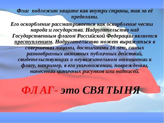 Флаг подлежит защите как внутри страны, так за её пределами. Его оскорбление...