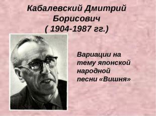 Кабалевский Дмитрий Борисович ( 1904-1987 гг.) Вариации на тему японской наро