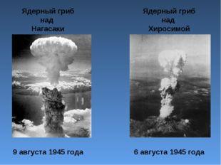 Ядерный гриб над Нагасаки 9 августа 1945 года Ядерный гриб над Хиросимой 6 ав