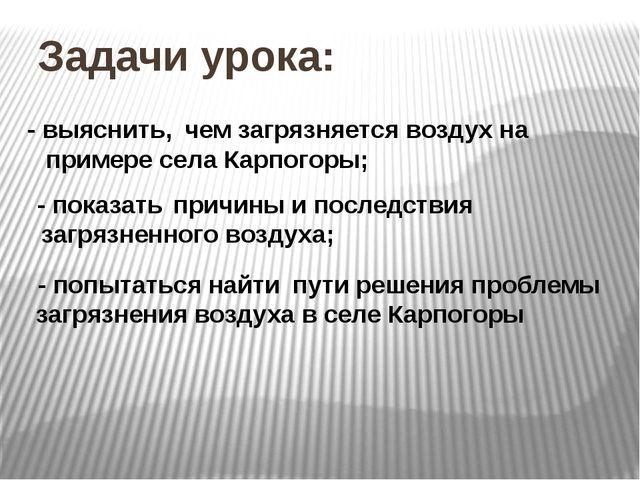 Задачи урока: - выяснить, чем загрязняется воздух на примере села Карпогоры;...