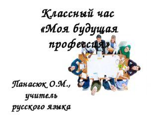 Классный час «Моя будущая профессия» Панасюк О.М., учитель русского языка и л