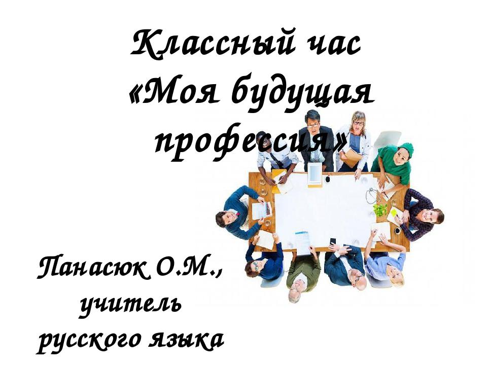 Классный час «Моя будущая профессия» Панасюк О.М., учитель русского языка и л...
