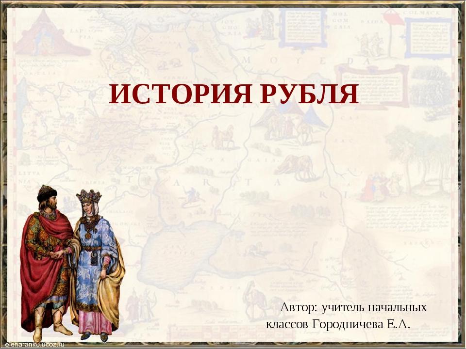 ИСТОРИЯ РУБЛЯ Автор: учитель начальных классов Городничева Е.А.