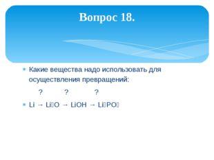 Какие вещества надо использовать для осуществления превращений: ? ? ? Li → Li