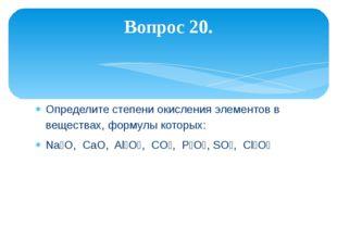 Определите степени окисления элементов в веществах, формулы которых: Na₂O, Ca
