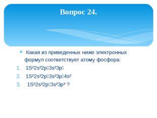 Какая из приведенных ниже электронных формул соответствует атому фосфора: 1S