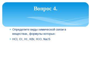 Определите виды химической связи в веществах, формулы которых: HCl, O₂, H₂, K