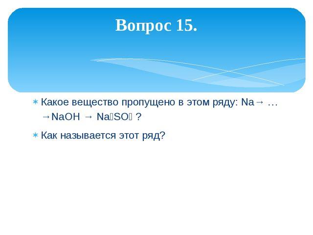 Какое вещество пропущено в этом ряду: Na→ … →NaOH → Na₂SO₄ ? Как называется э...