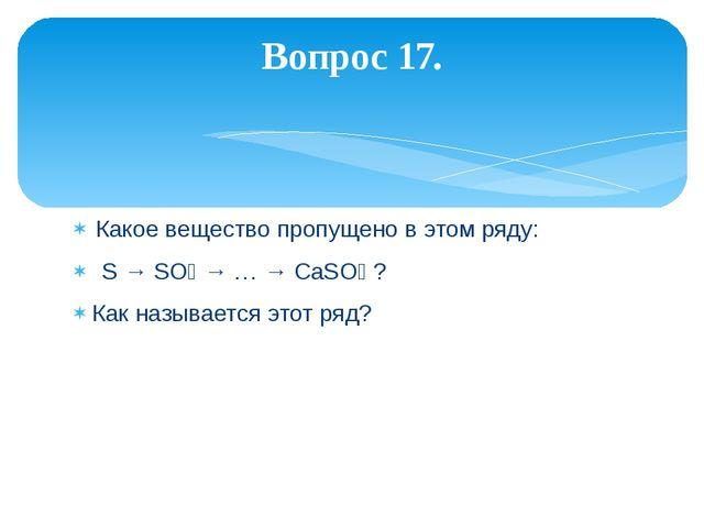 Какое вещество пропущено в этом ряду: S → SO₃ → … → CaSO₄ ? Как называется эт...