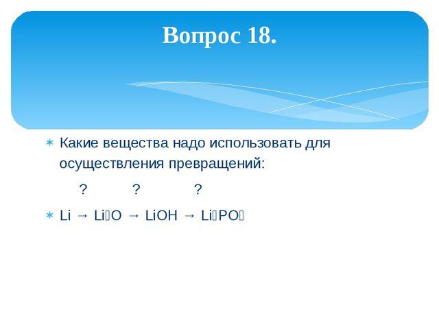 Какие вещества надо использовать для осуществления превращений: ? ? ? Li → Li...