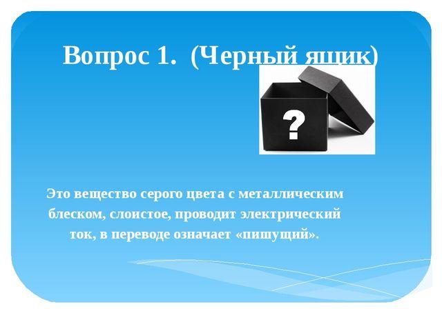 Вопрос 1. (Черный ящик) Это вещество серого цвета с металлическим блеском, сл...