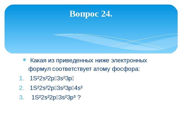 Какая из приведенных ниже электронных формул соответствует атому фосфора: 1S...