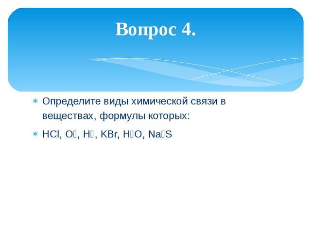 Определите виды химической связи в веществах, формулы которых: HCl, O₂, H₂, K...