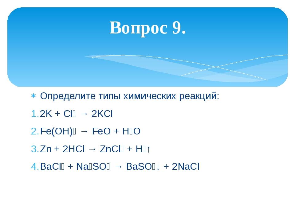 Определите типы химических реакций: 2K + Cl₂ → 2KCl Fe(OH)₂ → FeO + H₂O Zn +...