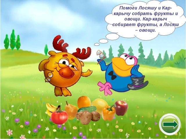 Помоги Лосяшу и Кар-карычу собрать фрукты и овощи. Кар-карыч собирает фрукты,...