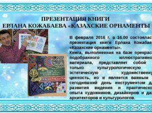 ПРЕЗЕНТАЦИЯ КНИГИ ЕРЛАНА КОЖАБАЕВА «КАЗАХСКИЕ ОРНАМЕНТЫ В февраля 2016 г. в