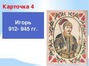 Карточка 4 Игорь 912- 945 гг.