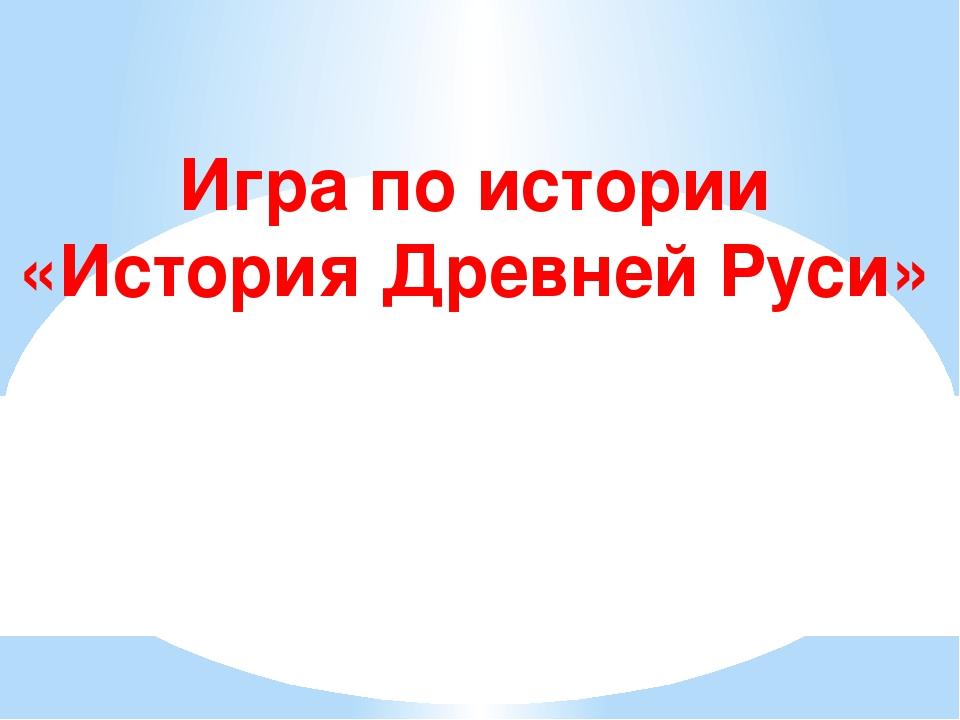 Игра по истории «История Древней Руси»
