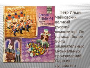 Петр Ильич Чайковский великий русский композитор. Он написал более 80-ти зам