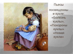 Пьесы посвященные кукле: «Болезнь куклы», «Похороны куклы» «Новая кукла»