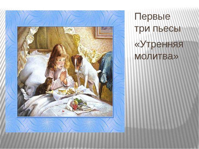 Первые три пьесы «Утренняя молитва»