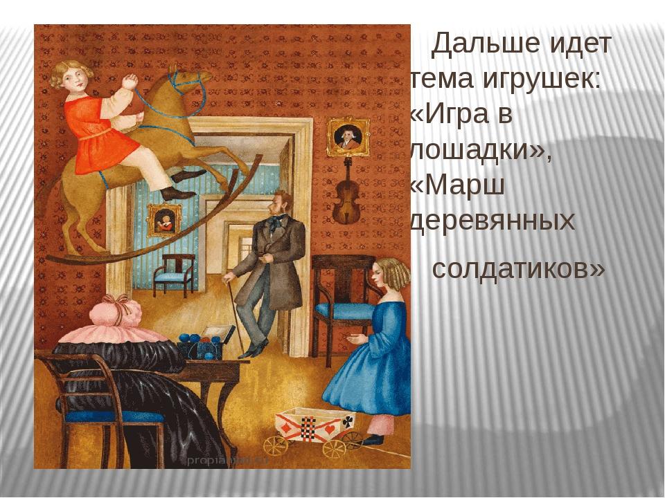 Дальше идет тема игрушек: «Игра в лошадки», «Марш деревянных солдатиков»
