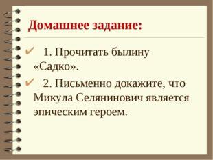 Домашнее задание: 1. Прочитать былину «Садко». 2. Письменно докажите, что Мик