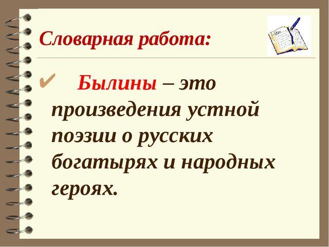 Словарная работа: Былины – это произведения устной поэзии о русских богатырях...