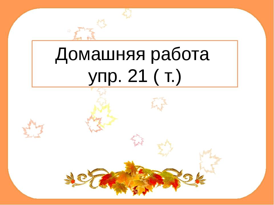 Домашняя работа упр. 21 ( т.)