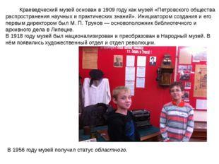 Краеведческий музей основан в1909 годукак музей «Петровского общества расп