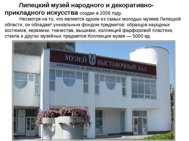 Липецкий музей народного и декоративно-прикладного искусства создан в 2006 г...
